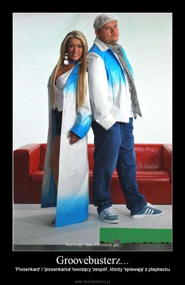 Groovebusterz... – 'Piosenkarz' i 'piosenkarka' tworzący 'zespół', którzy 'śpiewają' z playbacku
