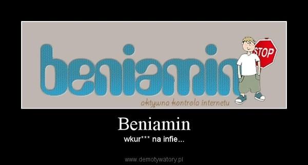 Beniamin – wkur*** na infie...
