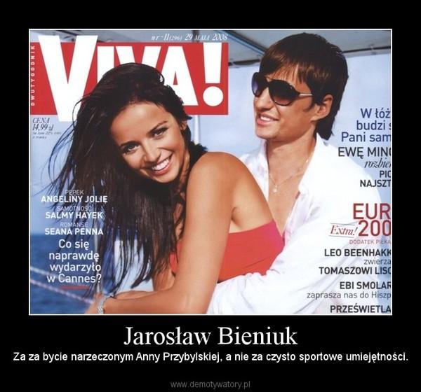 Jarosław Bieniuk – Za za bycie narzeczonym Anny Przybylskiej, a nie za czysto sportowe umiejętności.