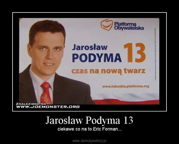 Jarosław Podyma 13 – ciekawe co na to Eric Forman...