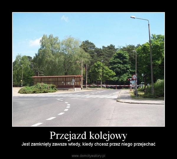 Przejazd kolejowy – Jest zamknięty zawsze wtedy, kiedy chcesz przez niego przejechać