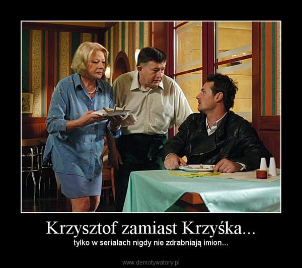 Krzysztof zamiast Krzyśka... – tylko w serialach nigdy nie zdrabniają imion...