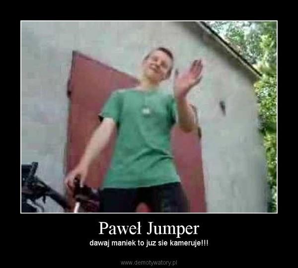 Paweł Jumper – dawaj maniek to juz sie kameruje!!!