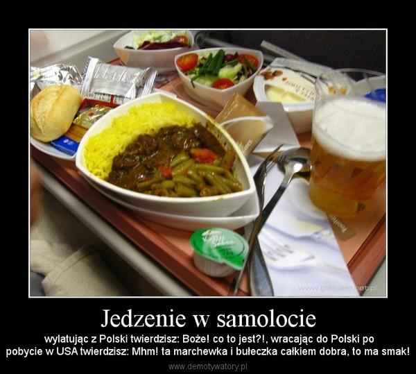 Jedzenie w samolocie –  wylatując z Polski twierdzisz: Boże! co to jest?!, wracając do Polski popobycie w USA twierdzisz: Mhm! ta marchewka i bułeczka całkiem dobra, to ma smak!