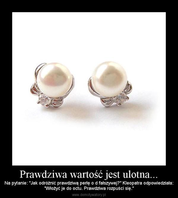 """Prawdziwa wartość jest ulotna... – Na pytanie: """"Jak odróżnić prawdziwą perłę o d fałszywej?"""" Kleopatra odpowiedziała:""""Włożyć je do octu. Prawdziwa rozpuści się."""""""