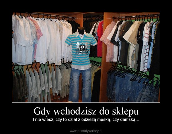 Gdy wchodzisz do sklepu – I nie wiesz, czy to dział z odzieżą męską, czy damską...
