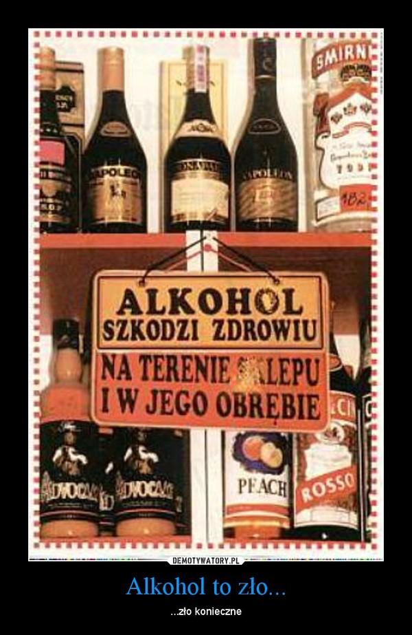 Alkohol to zło... – ...zło konieczne