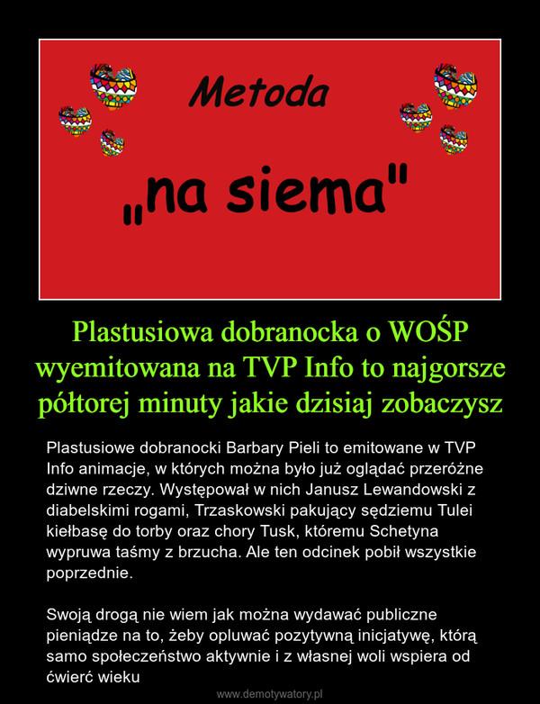 Plastusiowa dobranocka o WOŚP wyemitowana na TVP Info to najgorsze półtorej minuty jakie dzisiaj zobaczysz – Plastusiowe dobranocki Barbary Pieli to emitowane w TVP Info animacje, w których można było już oglądać przeróżne dziwne rzeczy. Występował w nich Janusz Lewandowski z diabelskimi rogami, Trzaskowski pakujący sędziemu Tulei kiełbasę do torby oraz chory Tusk, któremu Schetyna wypruwa taśmy z brzucha. Ale ten odcinek pobił wszystkie poprzednie.Swoją drogą nie wiem jak można wydawać publiczne pieniądze na to, żeby opluwać pozytywną inicjatywę, którą samo społeczeństwo aktywnie i z własnej woli wspiera od ćwierć wieku