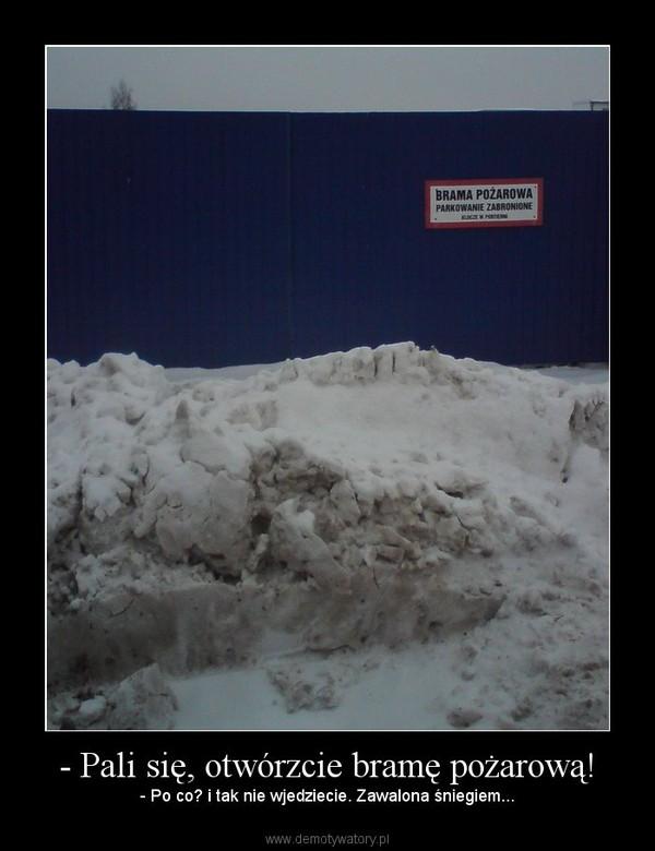 - Pali się, otwórzcie bramę pożarową! – - Po co? i tak nie wjedziecie. Zawalona śniegiem...