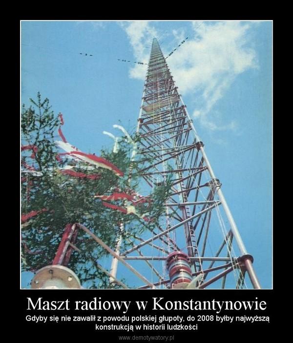 Maszt radiowy w Konstantynowie –  Gdyby się nie zawalił z powodu polskiej głupoty, do 2008 byłby najwyższąkonstrukcją w historii ludzkości