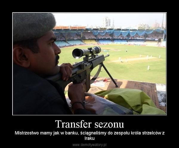 Transfer sezonu – Mistrzostwo mamy jak w banku, ściągneliśmy do zespołu króla strzelców zIraku