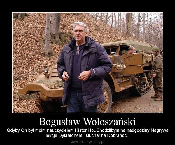 Bogusław Wołoszański –  Gdyby On był moim nauczycielem Historii to..Chodziłbym na nadgodziny Nagrywałlekcje Dyktafonem i słuchał na Dobranoc..