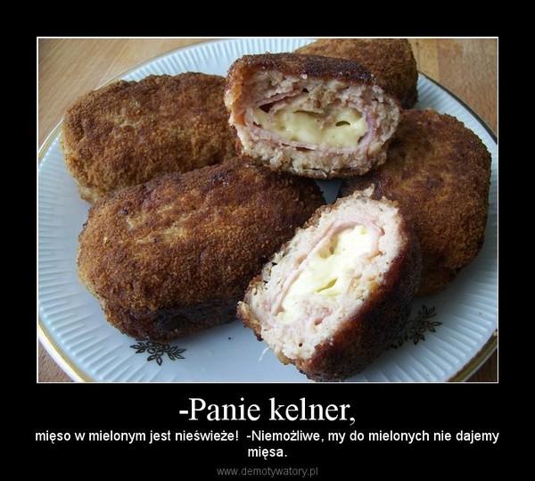 -Panie kelner, – mięso w mielonym jest nieświeże!  -Niemożliwe, my do mielonych nie dajemymięsa.