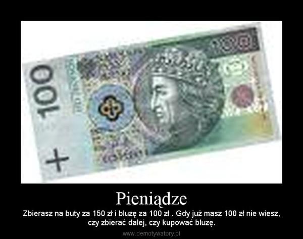 Pieniądze – Zbierasz na buty za 150 zł i bluzę za 100 zł . Gdy już masz 100 zł nie wiesz,czy zbierać dalej, czy kupować bluzę.