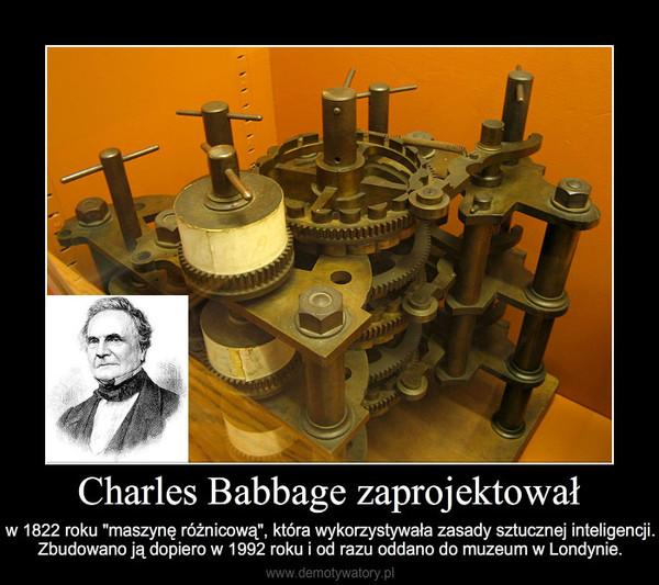 """Charles Babbage zaprojektował – w 1822 roku """"maszynę różnicową"""", która wykorzystywała zasady sztucznej inteligencji. Zbudowano ją do"""
