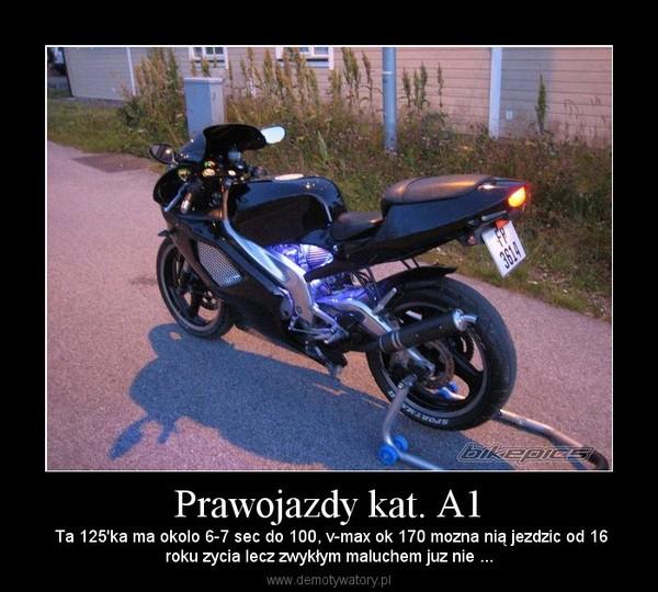 Prawojazdy kat. A1 –  Ta 125'ka ma okolo 6-7 sec do 100, v-max ok 170 mozna nią jezdzic od 16roku zycia lecz zwykłym maluchem juz nie ...