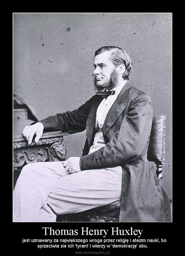 Thomas Henry Huxley –    jest uznawany za największego wroga przez religię i ateizm nauki, bosprzeciwia sie ich 'tyrani' i wierzy w 'demokrację' obu.