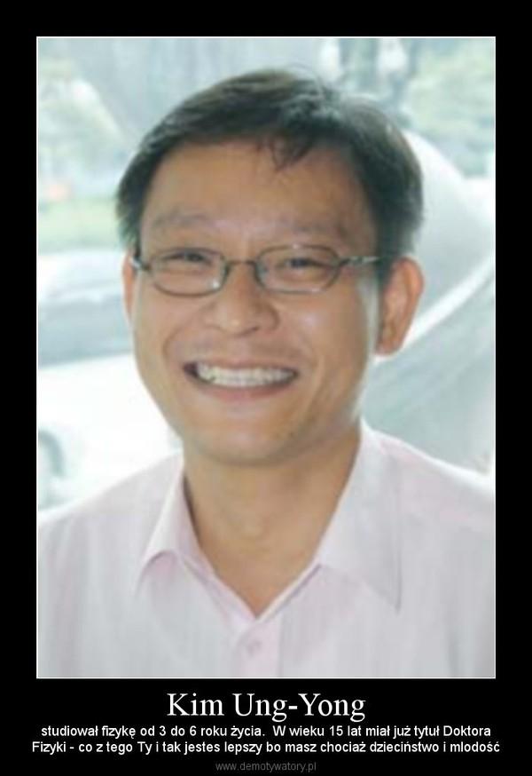 Kim Ung-Yong – studiował fizykę od 3 do 6 roku życia.  W wieku 15 lat miał już tytuł DoktoraFizyki - co z tego Ty i tak jestes lepszy bo masz chociaż dzieciństwo i mlodość