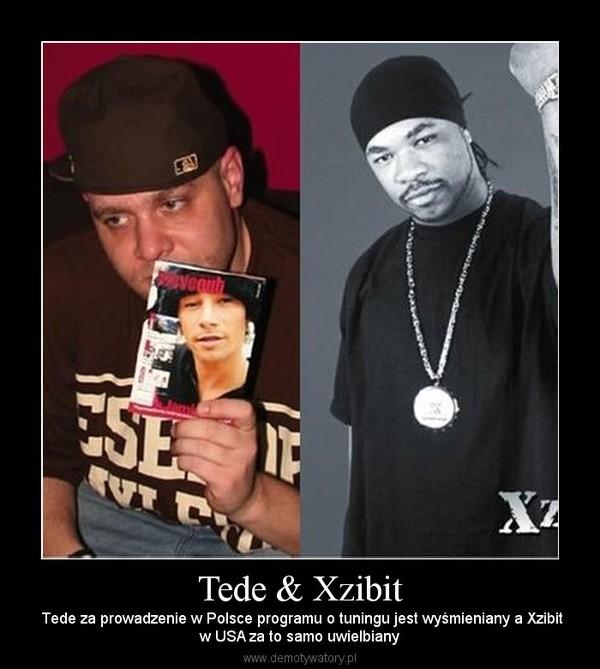 Tede & Xzibit –  Tede za prowadzenie w Polsce programu o tuningu jest wyśmieniany a Xzibitw USA za to samo uwielbiany