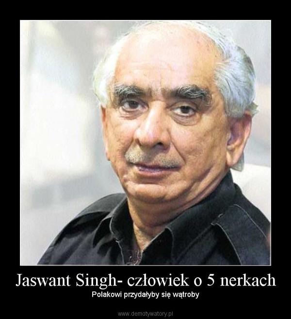 Jaswant Singh- człowiek o 5 nerkach – Polakowi przydałyby się wątroby