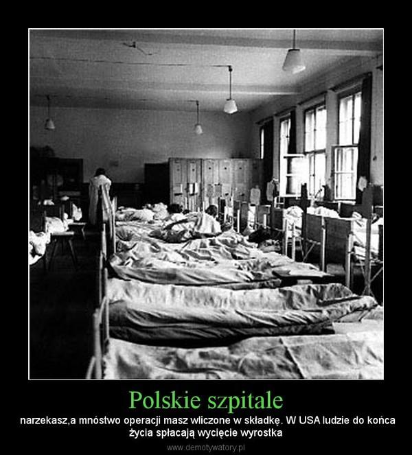 Polskie szpitale –  narzekasz,a mnóstwo operacji masz wliczone w składkę. W USA ludzie do końcażycia spłacają wycięcie wyrostka