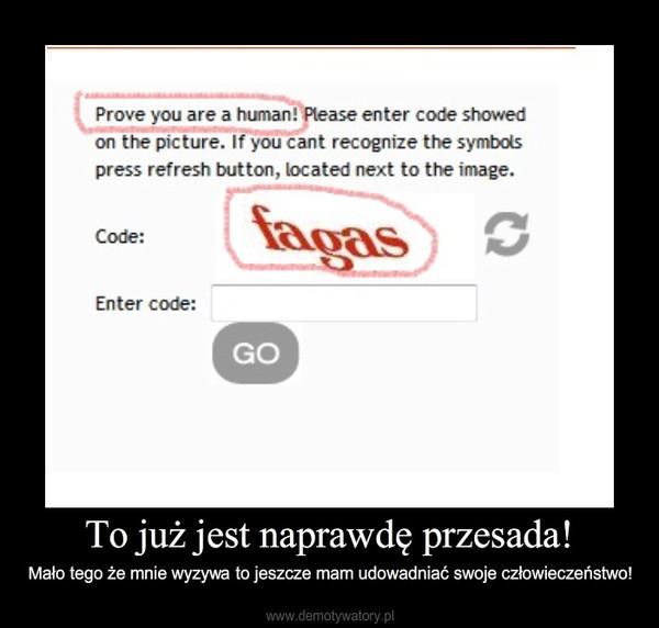 To już jest naprawdę przesada! – Mało tego że mnie wyzywa to jeszcze mam udowadniać swoje człowieczeństwo!