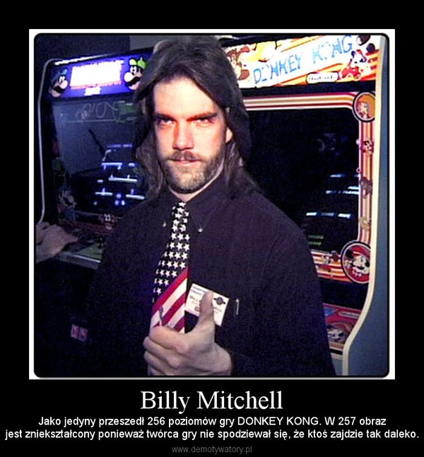 Billy Mitchell – Jako jedyny przeszedł 256 poziomów gry DONKEY KONG. W 257 obrazjest zniekształcony ponieważ twórca gry nie spodziewał się, że ktoś zajdzie tak daleko.