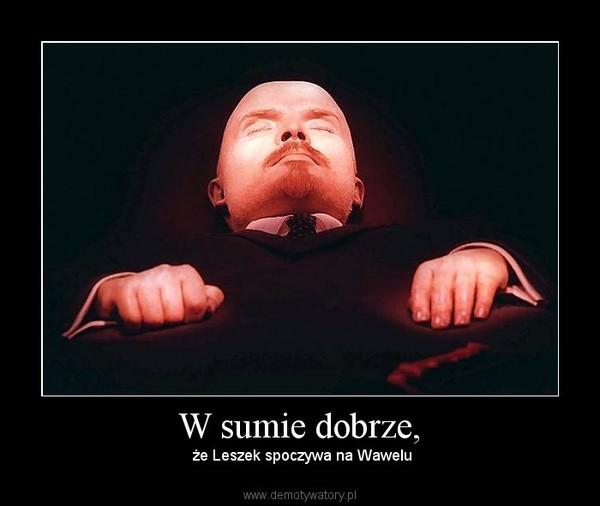 W sumie dobrze, –  że Leszek spoczywa na Wawelu