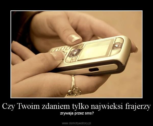 Czy Twoim zdaniem tylko najwieksi frajerzy –  zrywaja przez sms?