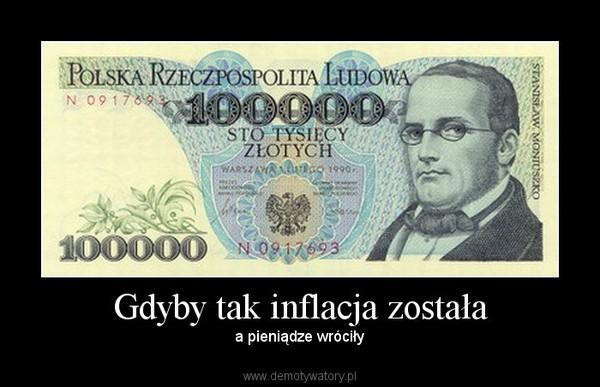 Gdyby tak inflacja została – a pieniądze wróciły