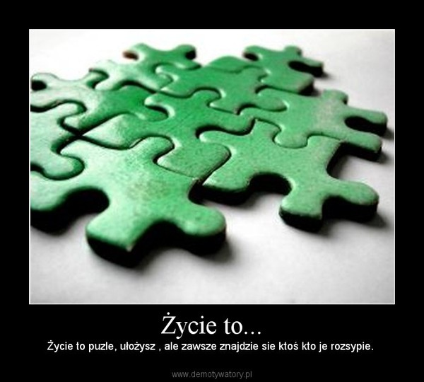 Życie to... – Życie to puzle, ułożysz , ale zawsze znajdzie sie ktoś kto je rozsypie.