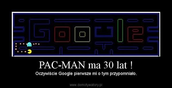 PAC-MAN ma 30 lat ! – Oczywiście Google pierwsze mi o tym przypomniało.