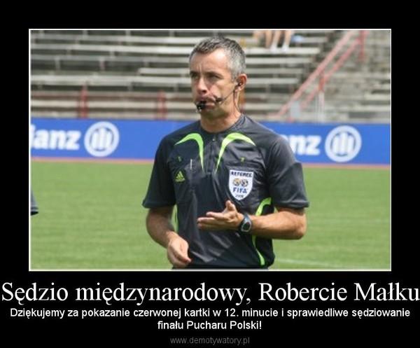 Sędzio międzynarodowy, Robercie Małku – Dziękujemy za pokazanie czerwonej kartki w 12. minucie i sprawiedliwe sędziowaniefinału Pucharu Polski!