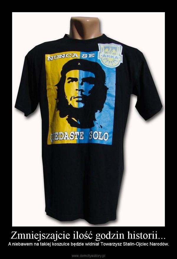 Zmniejszajcie ilość godzin historii... – A niebawem na takiej koszulce będzie widniał Towarzysz Stalin-Ojciec Narodów.