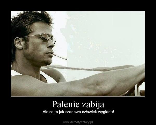 Palenie zabija –  Ale za to jak czadowo człowiek wygląda!