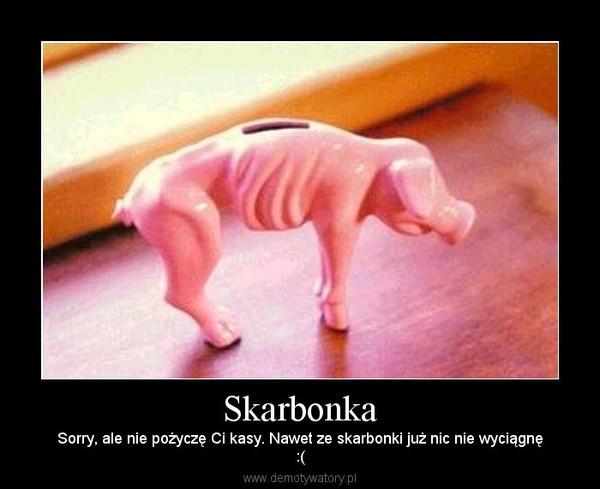 Skarbonka – Sorry, ale nie pożyczę Ci kasy. Nawet ze skarbonki już nic nie wyciągnę:(