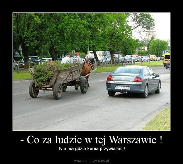 - Co za ludzie w tej Warszawie ! –  Nie ma gdzie konia przywiązać !