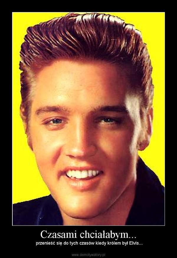 Czasami chciałabym... –  przenieść się do tych czasów kiedy królem był Elvis...