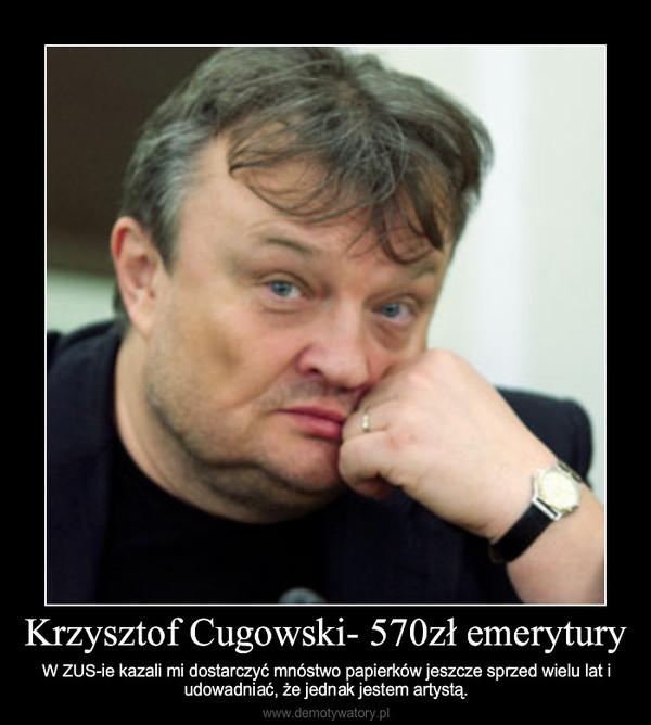 Krzysztof Cugowski- 570zł emerytury – W ZUS-ie kazali mi dostarczyć mnóstwo papierków jeszcze sprzed wielu lat i udowadniać, że jednak jes