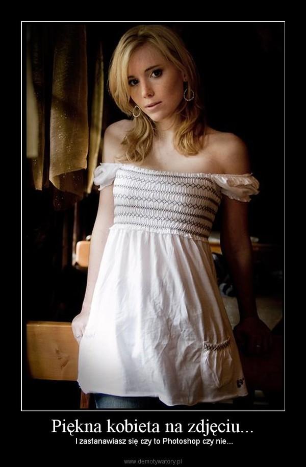 Piękna kobieta na zdjęciu... –  I zastanawiasz się czy to Photoshop czy nie...