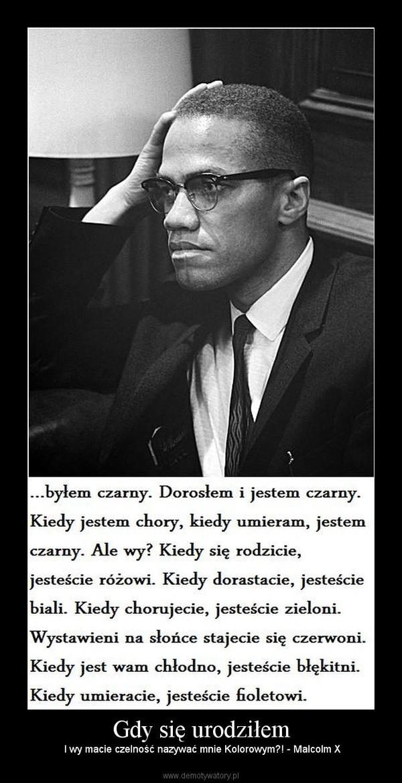Gdy się urodziłem –  I wy macie czelność nazywać mnie Kolorowym?! - Malcolm X