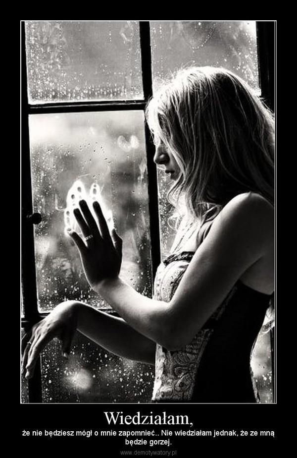 Wiedziałam, – że nie będziesz mógł o mnie zapomnieć.. Nie wiedziałam jednak, że ze mnąbędzie gorzej.
