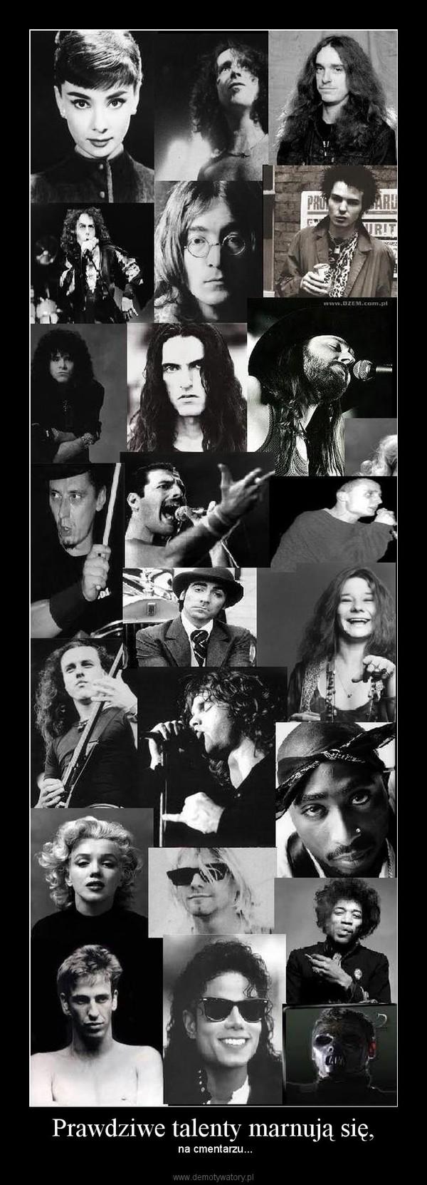 Prawdziwe talenty marnują się, –  na cmentarzu...
