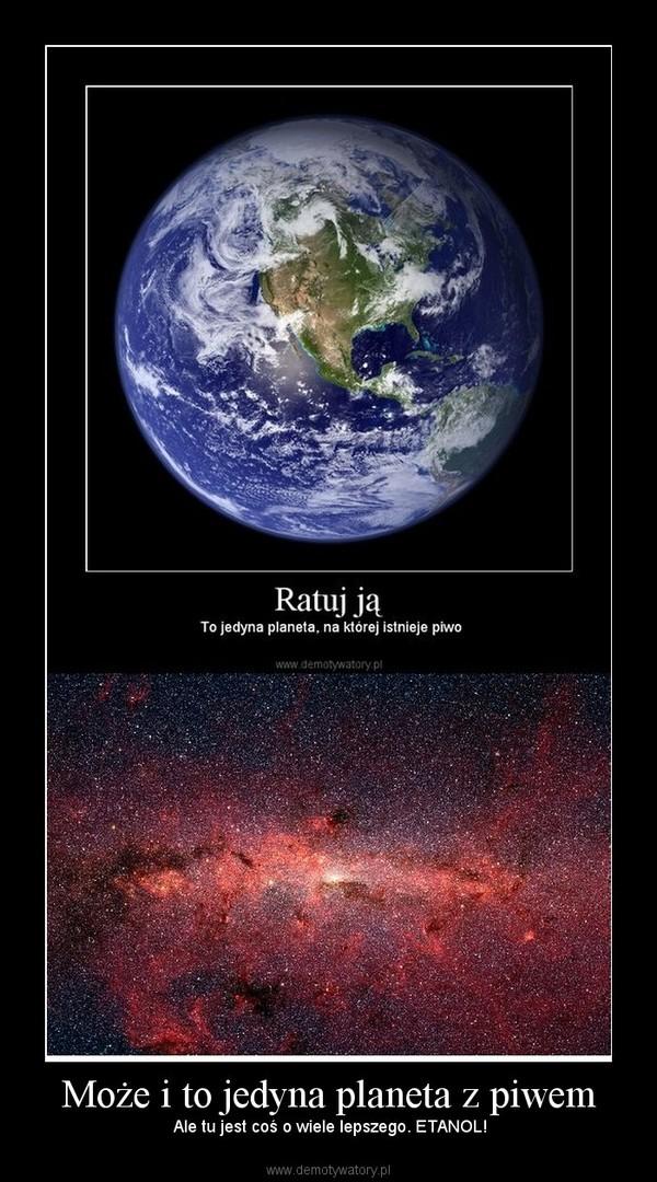 Może i to jedyna planeta z piwem –  Ale tu jest coś o wiele lepszego. ETANOL!