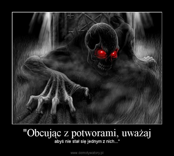 """""""Obcując z potworami, uważaj – abyś nie stał się jednym z nich..."""""""