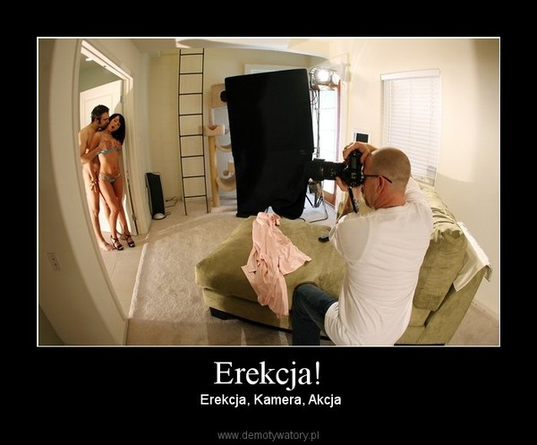 Erekcja! – Erekcja, Kamera, Akcja