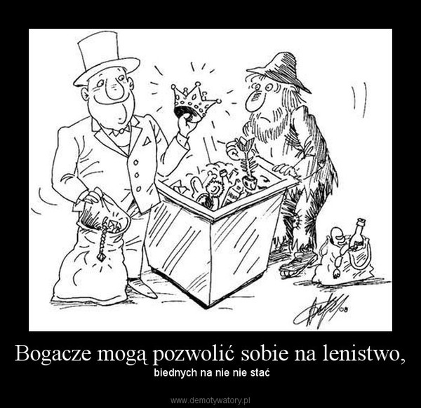 Bogacze mogą pozwolić sobie na lenistwo, – biednych na nie nie stać