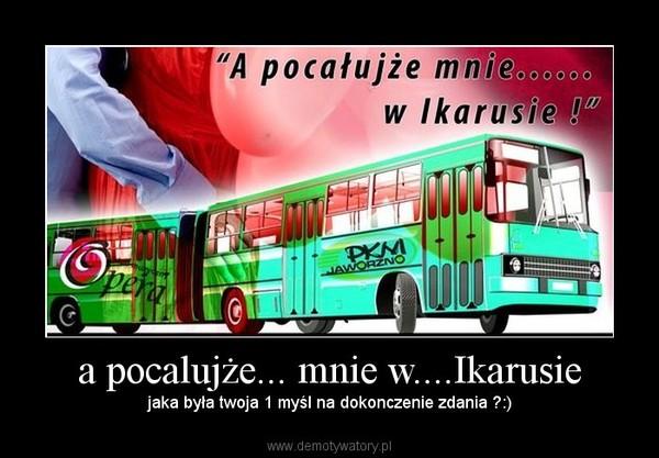 a pocalujże... mnie w....Ikarusie – jaka była twoja 1 myśl na dokonczenie zdania ?:)