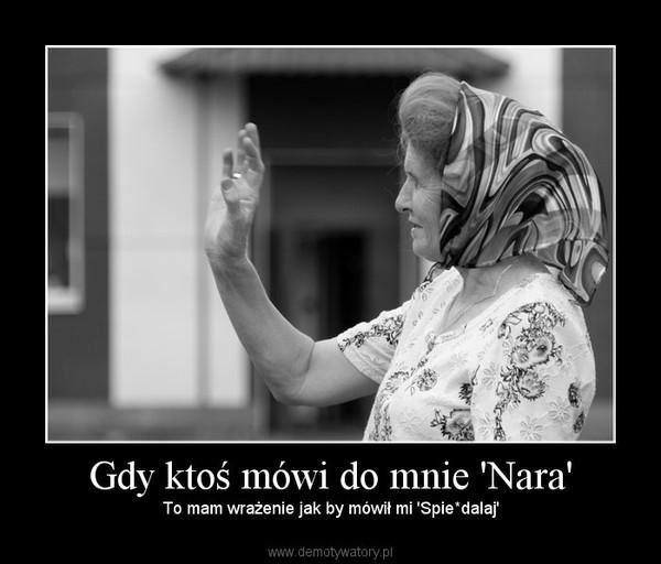 Gdy ktoś mówi do mnie 'Nara' – To mam wrażenie jak by mówił mi 'Spie*dalaj'