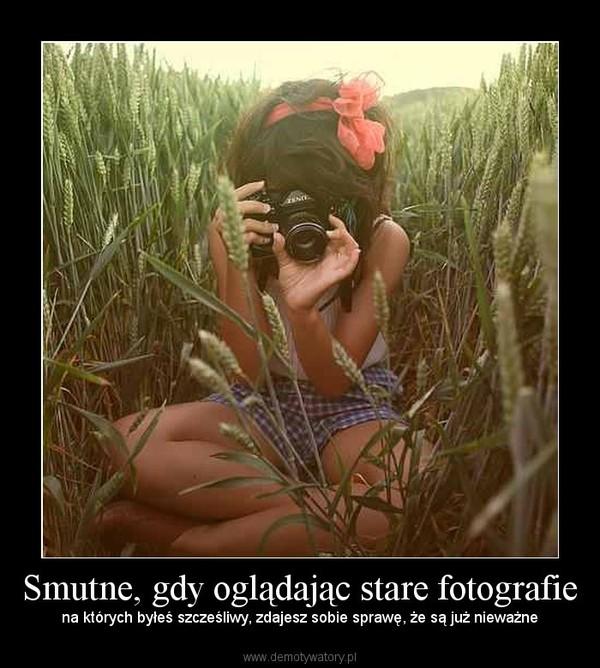 Smutne, gdy oglądając stare fotografie – na których byłeś szcześliwy, zdajesz sobie sprawę, że są już nieważne
